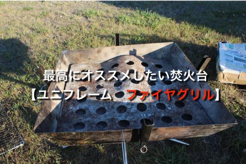 キャンプ日本一周100日を越えて感じるこのアイテムが初心者にオススメ!?ユニフレームファイアグリル