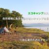 エコキャンプのススメ!!自然環境に負担を掛けないキャンプを目指して!〜初心者のためのキャンプ入門〜